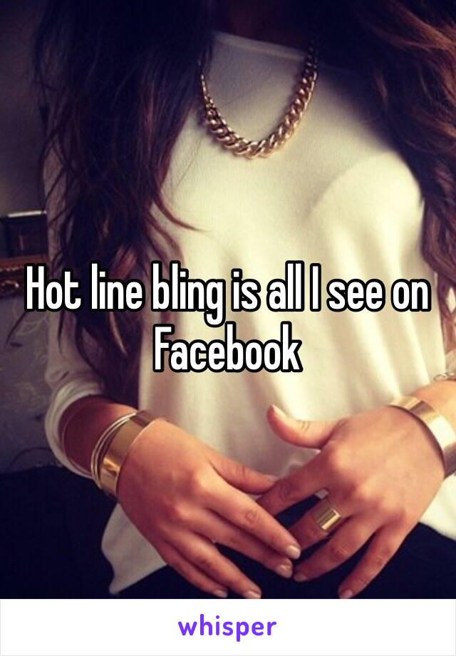 Hot line bling is all I see on Facebook