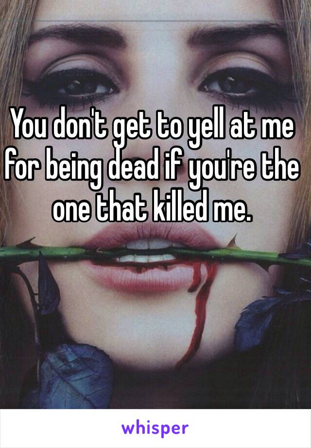 You don't get to yell at me for being dead if you're the one that killed me.
