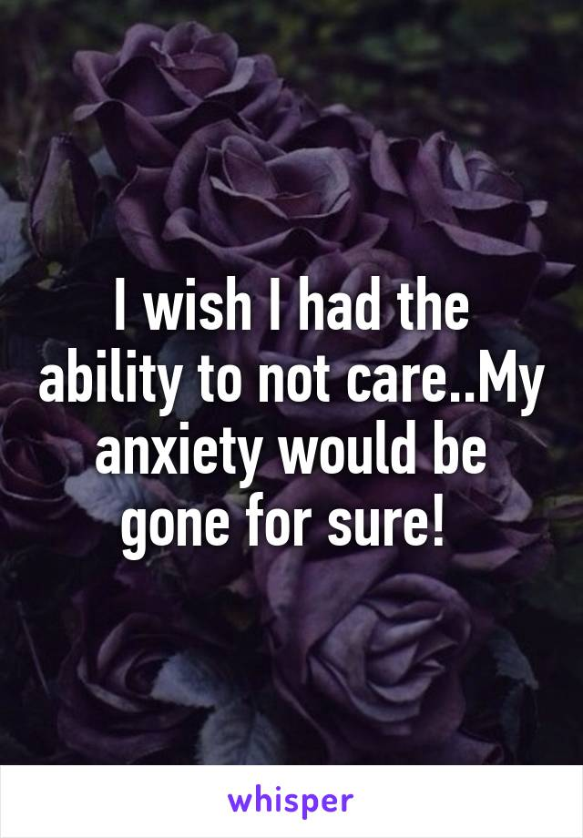I wish I had the ability to not care..My anxiety would be gone for sure!
