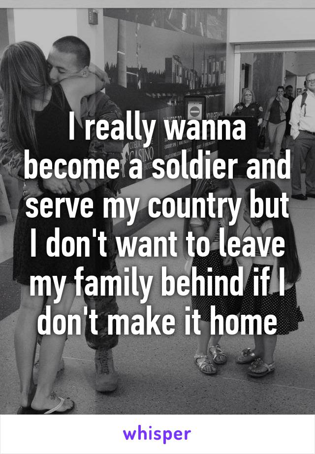 I really wanna become a soldier and serve my country but I don't want to leave my family behind if I don't make it home