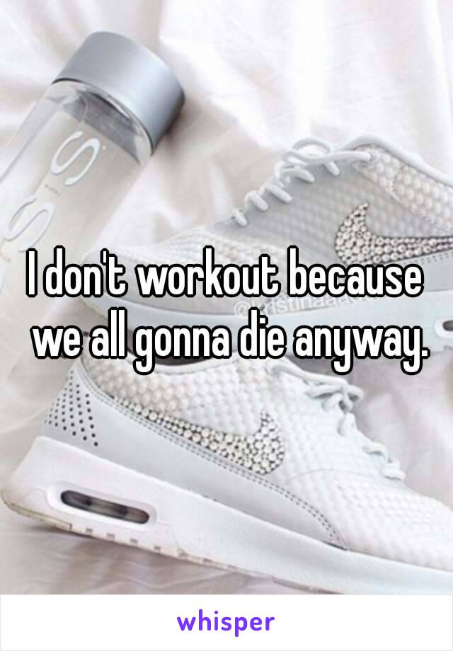 I don't workout because we all gonna die anyway.