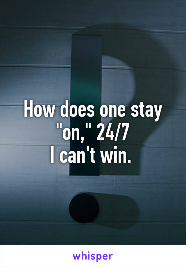"""How does one stay """"on,"""" 24/7 I can't win."""
