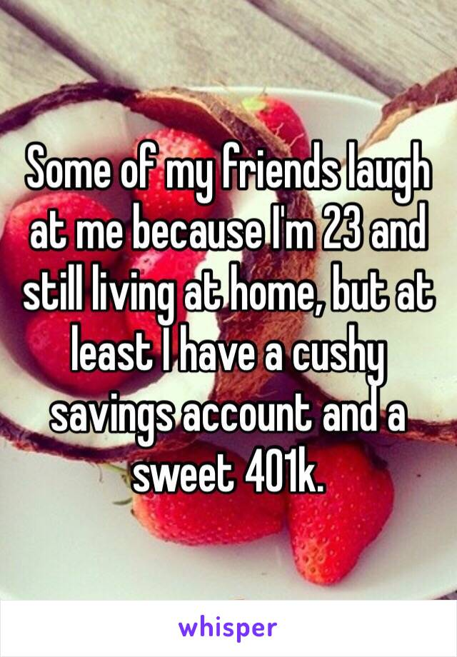 Some of my friends laugh at me because I'm 23 and still living at home, but at least I have a cushy savings account and a sweet 401k.
