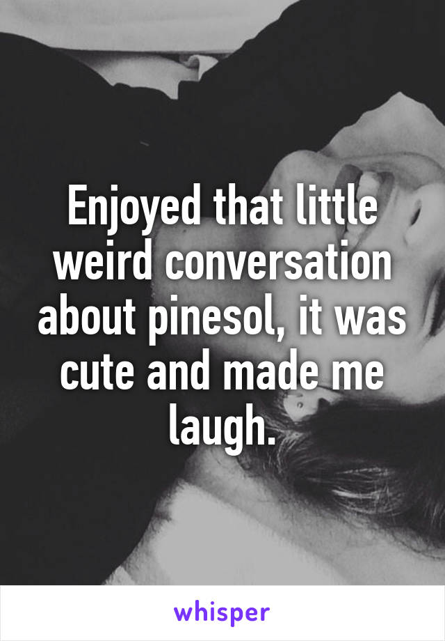 Enjoyed that little weird conversation about pinesol, it was cute and made me laugh.