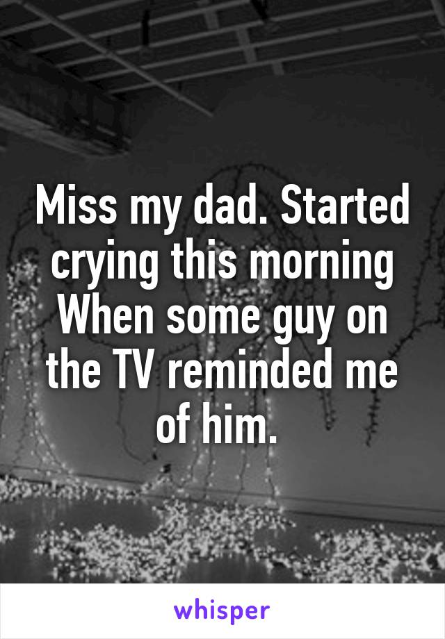 Miss my dad. Started crying this morning When some guy on the TV reminded me of him.