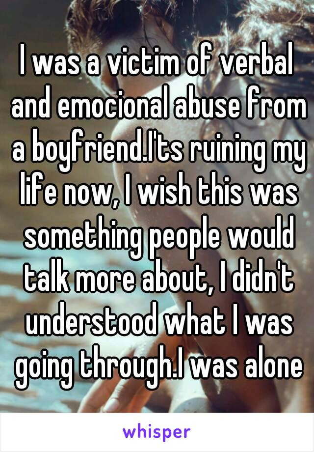I was a victim of verbal and emocional abuse from a boyfriend.I'ts ruining my life now, I wish this was something people would talk more about, I didn't understood what I was going through.I was alone