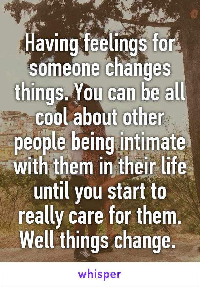 Having feelings for someone changes things. You can be all cool about other people being intimate with them in their life until you start to really care for them. Well things change.