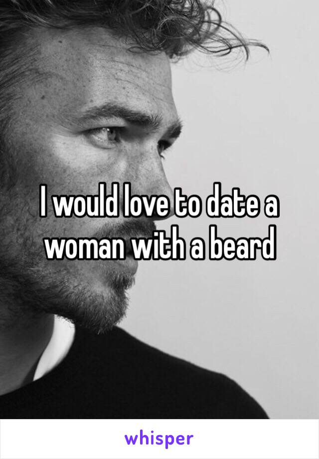 I would love to date a woman with a beard