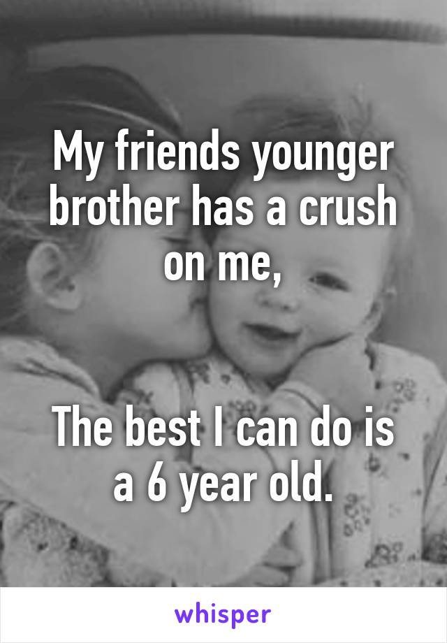 My friends younger brother has a crush on me,   The best I can do is a 6 year old.