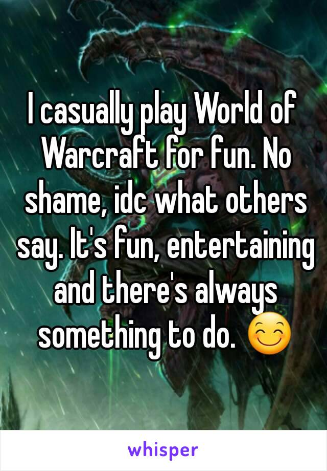 I casually play World of Warcraft for fun. No shame, idc what others say. It's fun, entertaining and there's always something to do. 😊