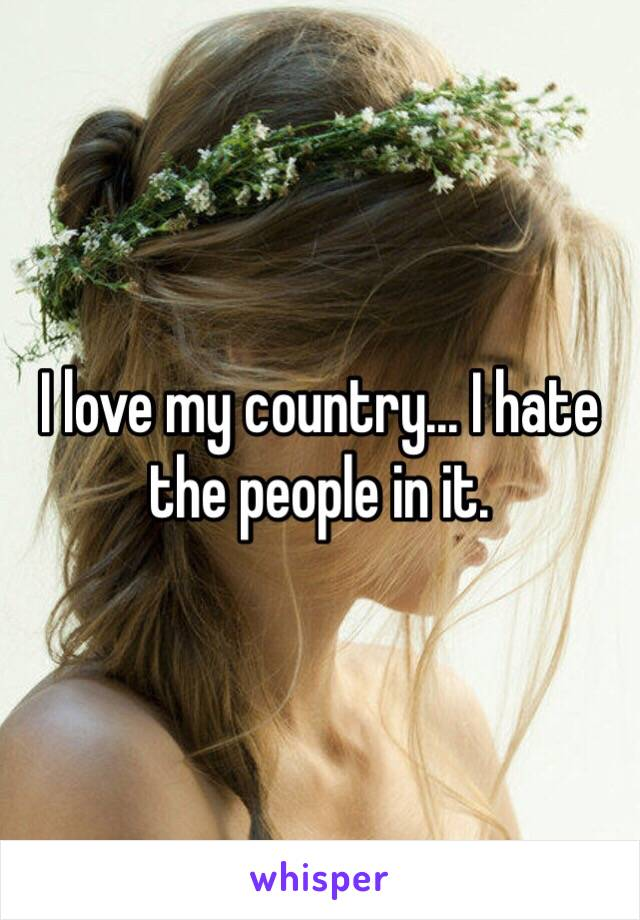 I love my country... I hate the people in it.
