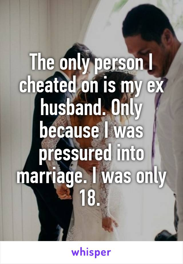 The only person I cheated on is my ex husband. Only because I was pressured into marriage. I was only 18.