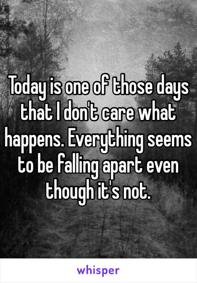 Today is one of those days that I don't care what happens. Everything seems to be falling apart even though it's not.