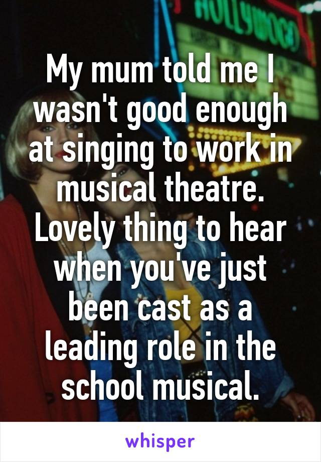 My mum told me I wasn't good enough at singing to work in musical theatre. Lovely thing to hear when you've just been cast as a leading role in the school musical.
