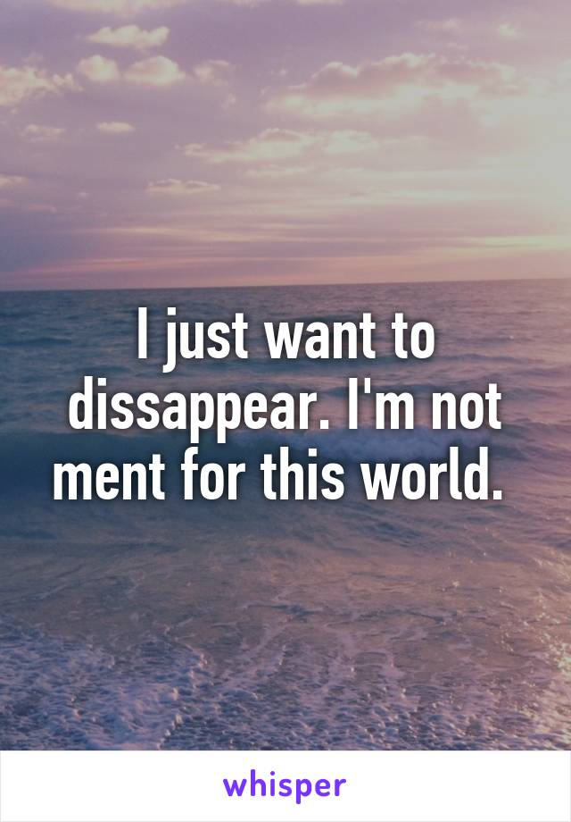 I just want to dissappear. I'm not ment for this world.