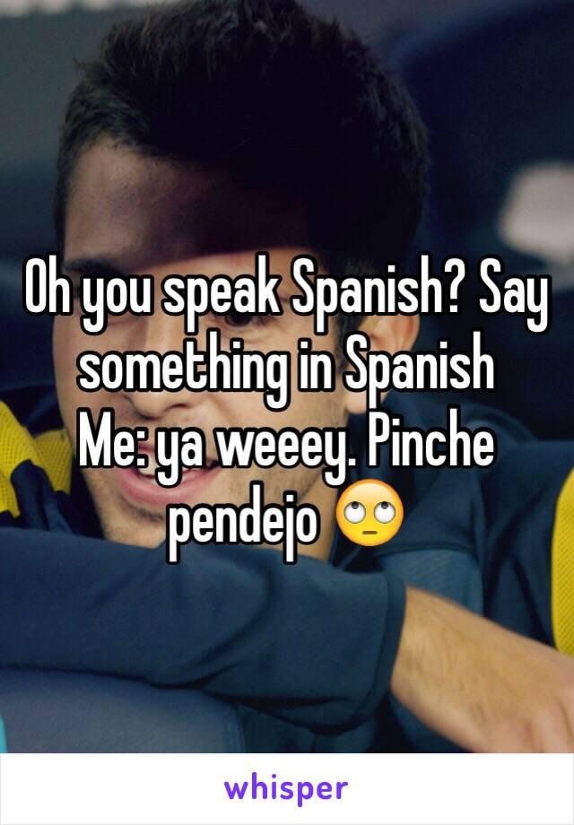 Oh you speak Spanish? Say something in Spanish  Me: ya weeey. Pinche pendejo 🙄