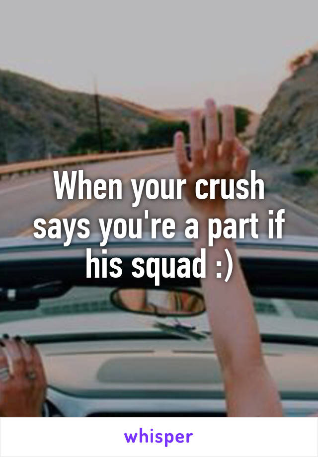 When your crush says you're a part if his squad :)