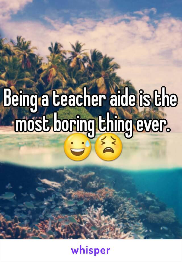 Being a teacher aide is the most boring thing ever. 😅😫