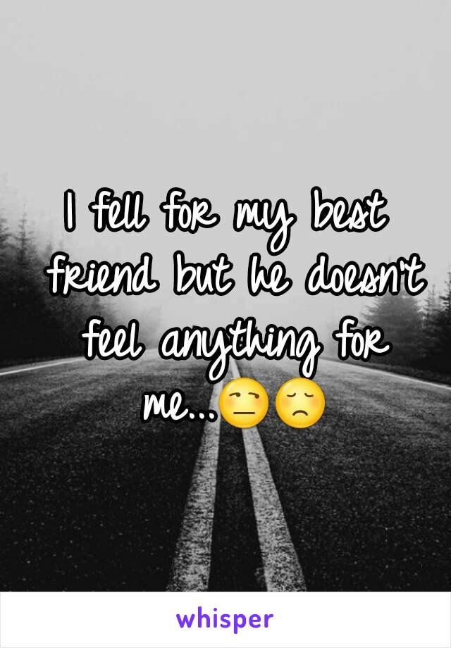 I fell for my best friend but he doesn't feel anything for me...😒😞