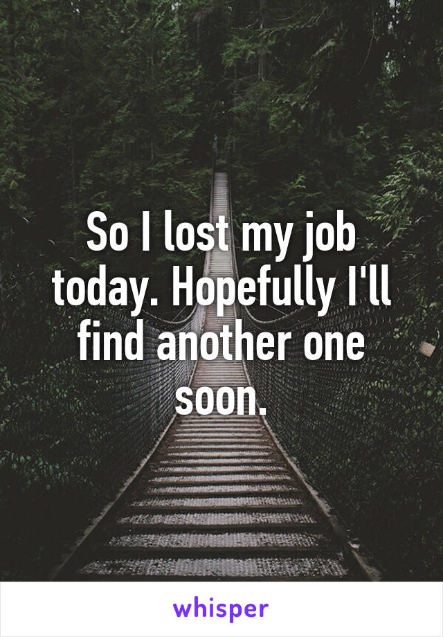 So I lost my job today. Hopefully I'll find another one soon.