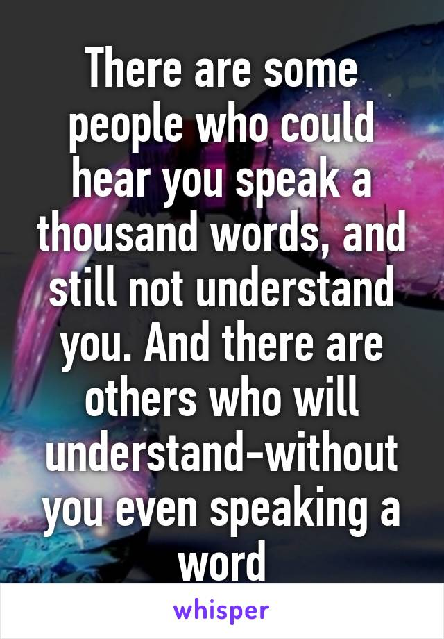 There are some people who could hear you speak a thousand words, and still not understand you. And there are others who will understand-without you even speaking a word