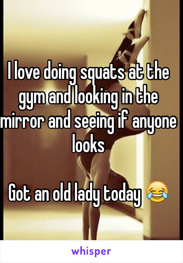 I love doing squats at the gym and looking in the mirror and seeing if anyone looks   Got an old lady today 😂