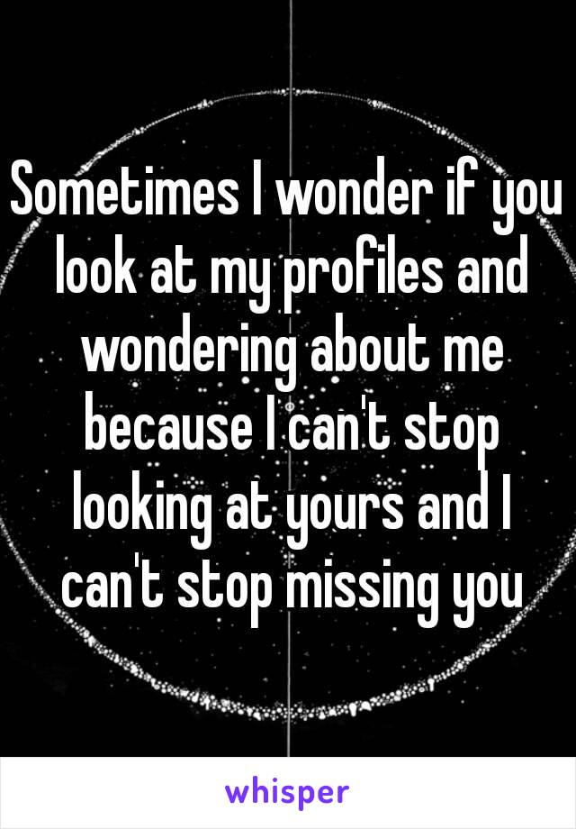 Sometimes I wonder if you look at my profiles and wondering about me because I can't stop looking at yours and I can't stop missing you