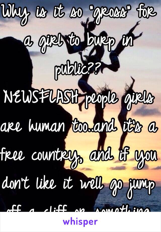 """Why is it so """"gross"""" for a girl to burp in public??  NEWSFLASH people girls are human too..and it's a free country, and if you don't like it well go jump off a cliff or something"""