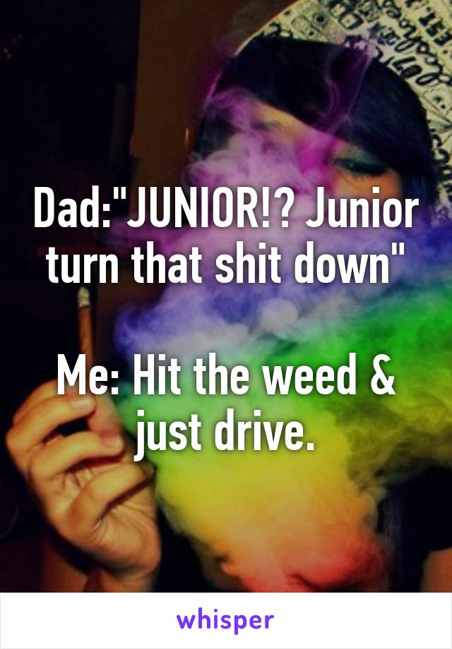 """Dad:""""JUNIOR!? Junior turn that shit down""""  Me: Hit the weed & just drive."""