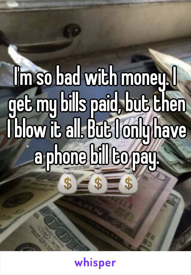 I'm so bad with money. I get my bills paid, but then I blow it all. But I only have a phone bill to pay. 💰💰💰