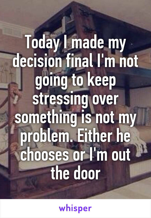 Today I made my decision final I'm not going to keep stressing over something is not my problem. Either he chooses or I'm out the door
