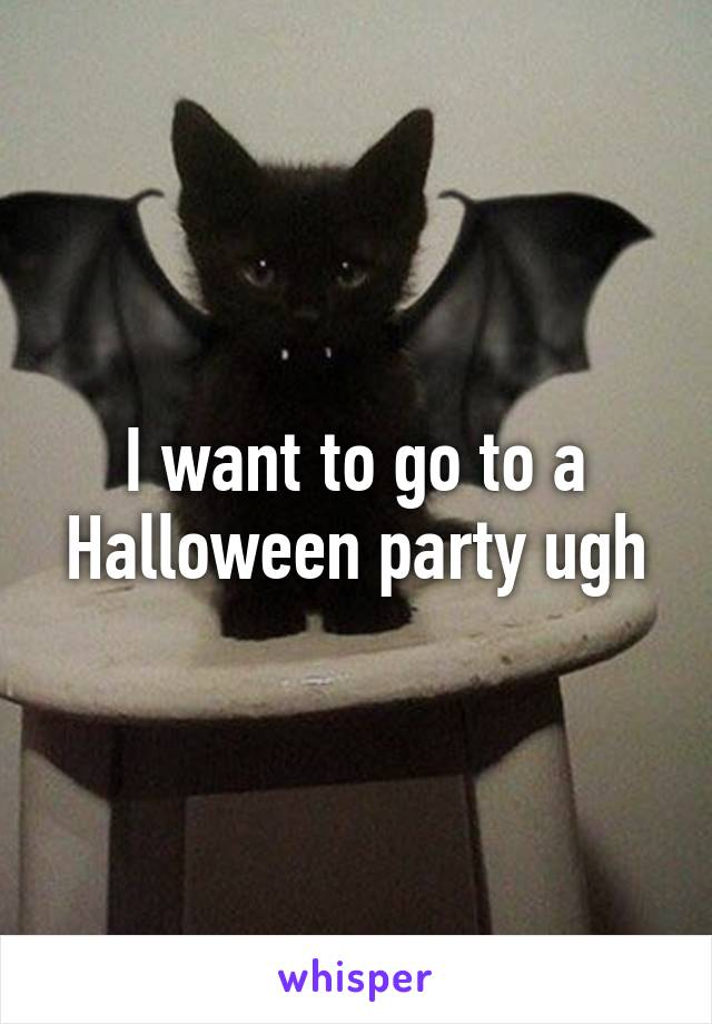 I want to go to a Halloween party ugh