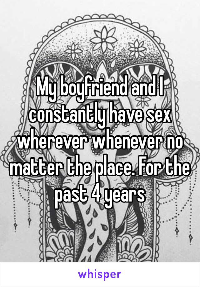 My boyfriend and I constantly have sex wherever whenever no matter the place. For the past 4 years