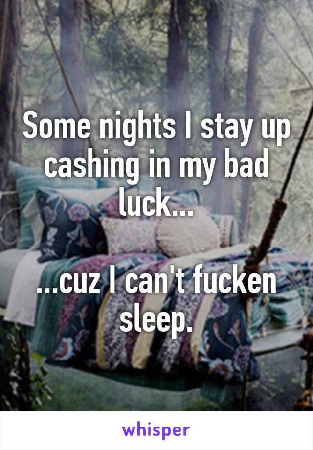 Some nights I stay up cashing in my bad luck...  ...cuz I can't fucken sleep.