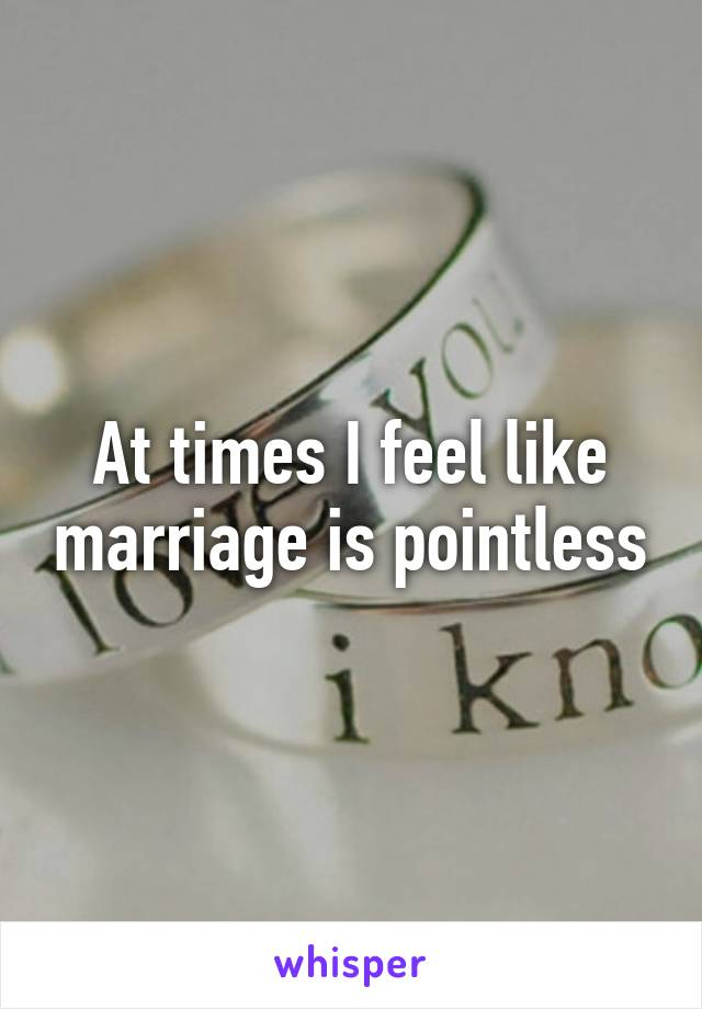 At times I feel like marriage is pointless