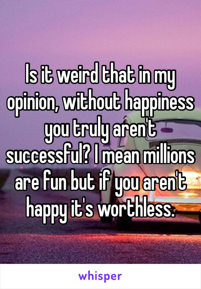 Is it weird that in my opinion, without happiness you truly aren't successful? I mean millions are fun but if you aren't happy it's worthless.