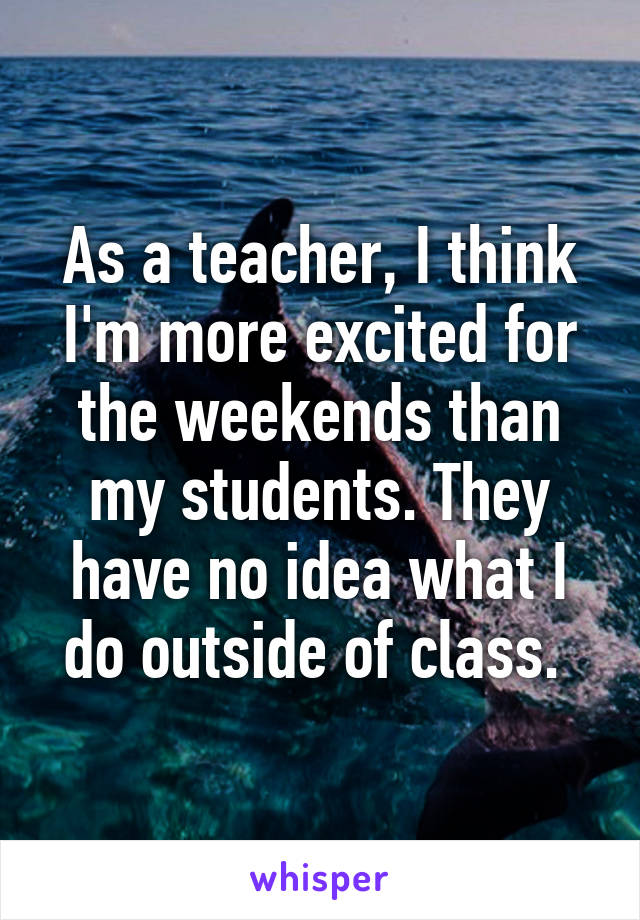 As a teacher, I think I'm more excited for the weekends than my students. They have no idea what I do outside of class.