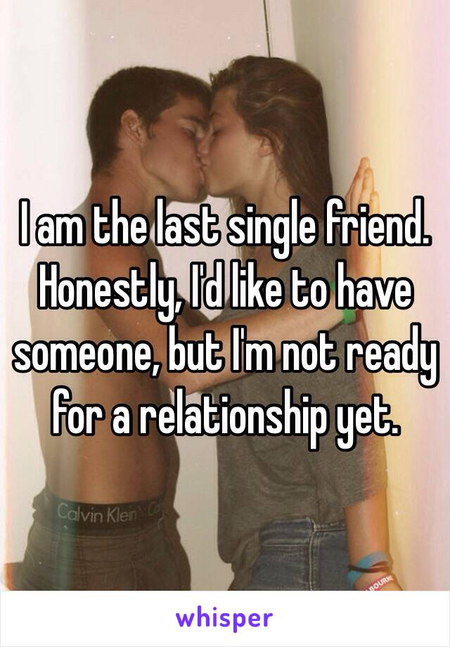 I am the last single friend. Honestly, I'd like to have someone, but I'm not ready for a relationship yet.