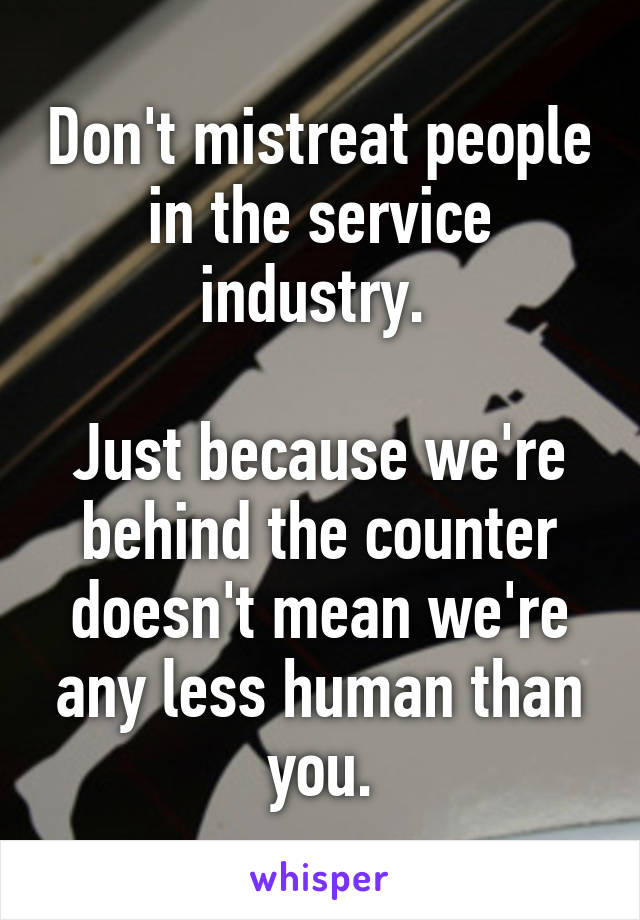 Don't mistreat people in the service industry.   Just because we're behind the counter doesn't mean we're any less human than you.