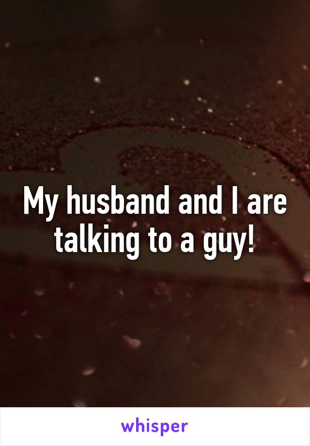 My husband and I are talking to a guy!