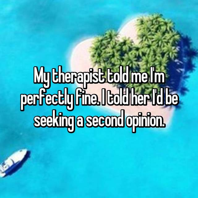 My therapist told me I'm perfectly fine. I told her I'd be seeking a second opinion.