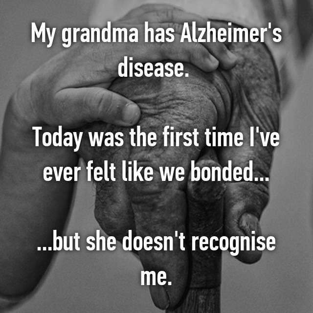 My grandma has Alzheimer's disease.   Today was the first time I've ever felt like we bonded...  ...but she doesn't recognise me.