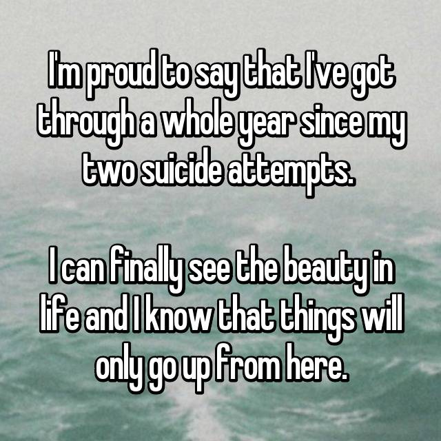 I'm proud to say that I've got through a whole year since my two suicide attempts.   I can finally see the beauty in life and I know that things will only go up from here.