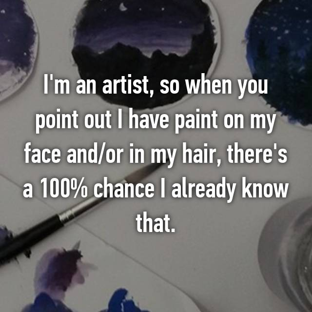 I'm an artist, so when you point out I have paint on my face and/or in my hair, there's a 100% chance I already know that.