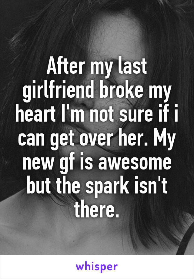 After my last girlfriend broke my heart I'm not sure if i can get over her. My new gf is awesome but the spark isn't there.