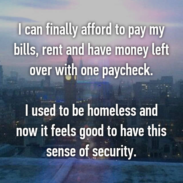 I can finally afford to pay my bills, rent and have money left over with one paycheck.  I used to be homeless and now it feels good to have this sense of security.