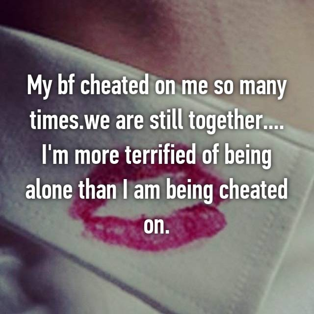 My bf cheated on me so many times.we are still together.... I'm more terrified of being alone than I am being cheated on.