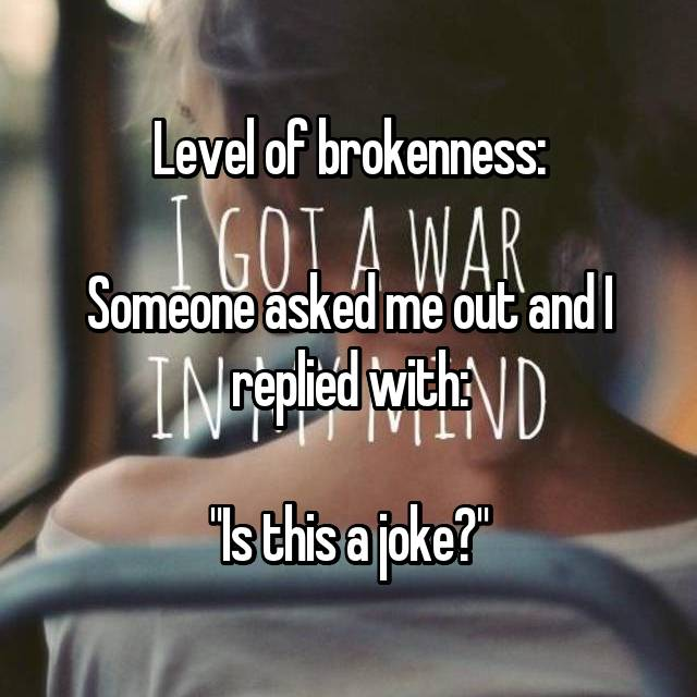 """Level of brokenness:  Someone asked me out and I replied with:  """"Is this a joke?"""""""