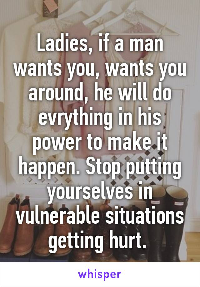 Ladies, If A Man Wants You, Wants You Around, He Will Do Evrything In His  Power ...