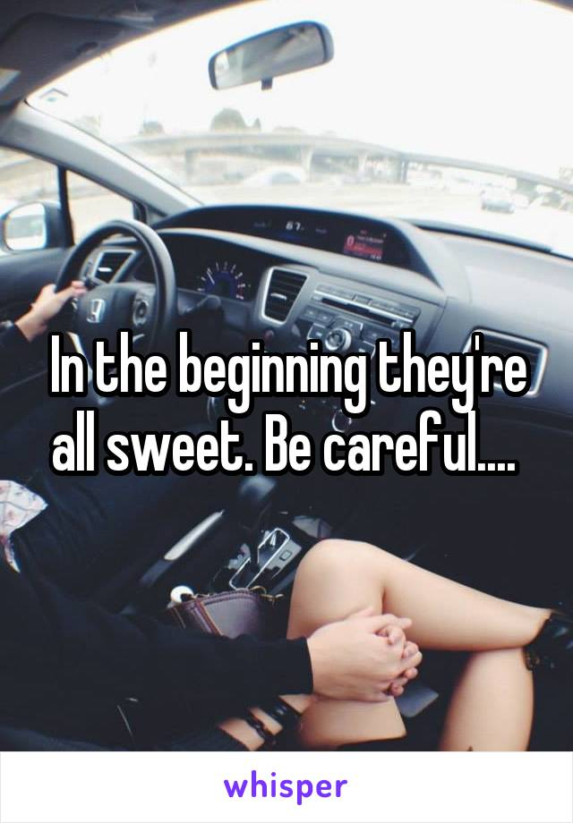In the beginning they're all sweet. Be careful....